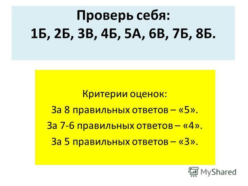 Проверь себя: 1Б, 2Б, 3В, 4Б, 5А, 6В, 7Б, 8Б. Критерии оценок: За 8 правильных ответов – «5». За 7-6 правильных ответов – «4». За 5 правильных ответов – «3».