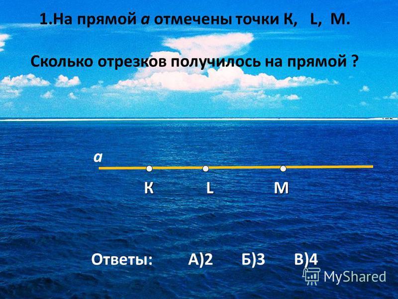 1. На прямой а отмечены точки К, L, M. Сколько отрезков получилось на прямой ? К L M К L M а Ответы: А)2 Б)3 В)4