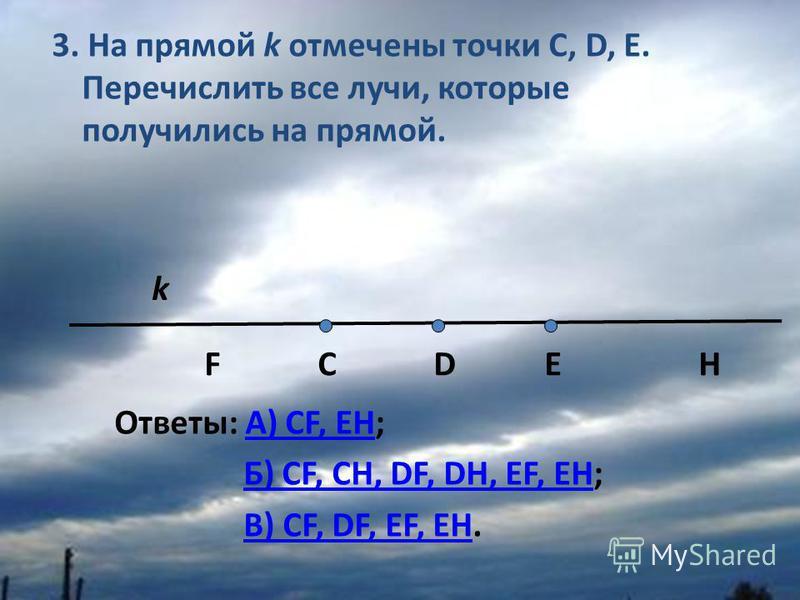 3. На прямой k отмечены точки С, D, Е. Перечислить все лучи, которые получились на прямой. k F C D E H Ответы: A) CF, EH;A) CF, EH Б) СF, CH, DF, DH, EF, EH;Б) СF, CH, DF, DH, EF, EH В) CF, DF, EF, EH.В) CF, DF, EF, EH