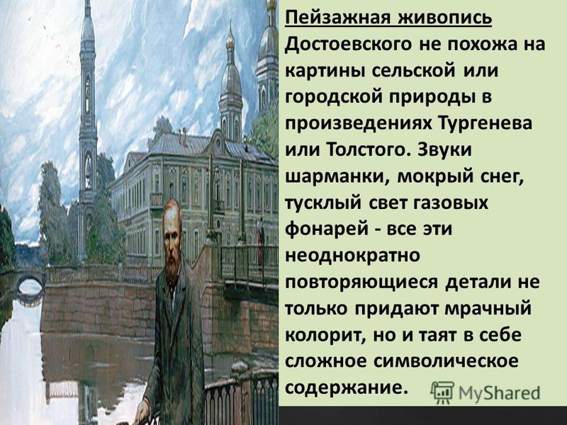 Пейзажная живопись Достоевского не похожа на картины сельской или городской природы в произведениях Тургенева или Толстого. Звуки шарманки, мокрый снег, тусклый свет газовых фонарей - все эти неоднократно повторяющиеся детали не только придают мрачны