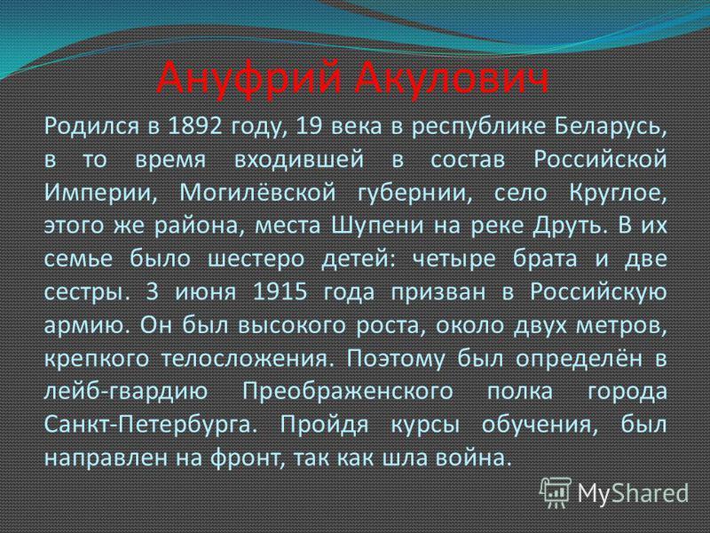 Ануфрий Акулович Родился в 1892 году, 19 века в республике Беларусь, в то время входившей в состав Российской Империи, Могилёвской губернии, село Круглое, этого же района, места Шупени на реке Друть. В их семье было шестеро детей: четыре брата и две
