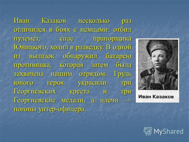 Иван Казаков несколько раз отличился в боях с немцами: отбил пулемет, спас прапорщика Юницкого, ходил в разведку. В одной из вылазок обнаружил батарею противника, которая затем была захвачена нашим отрядом. Грудь юного героя украсили три Георгиевских