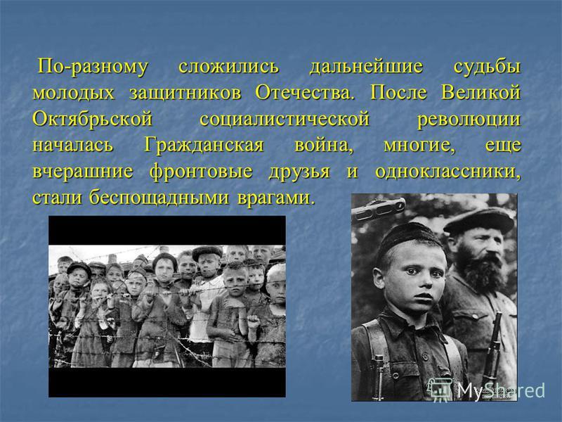 По-разному сложились дальнейшие судьбы молодых защитников Отечества. После Великой Октябрьской социалистической революции началась Гражданская война, многие, еще вчерашние фронтовые друзья и одноклассники, стали беспощадными врагами. По-разному сложи
