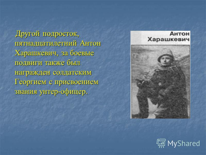 Другой подросток, пятнадцатилетний Антон Харашкевич, за боевые подвиги также был награжден солдатским Георгием с присвоением звания унтер-офицер. Другой подросток, пятнадцатилетний Антон Харашкевич, за боевые подвиги также был награжден солдатским Ге