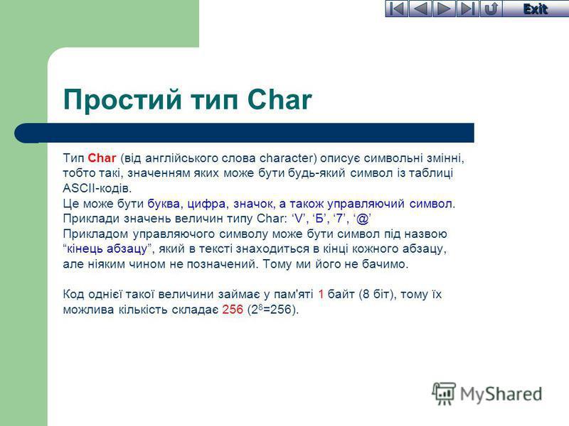 Exit Простий тип Char Тип Char (від англійського слова character) описує символьні змінні, тобто такі, значенням яких може бути будь-який символ із таблиці ASCII-кодів. Це може бути буква, цифра, значок, а також управляючий символ. Приклади значень в