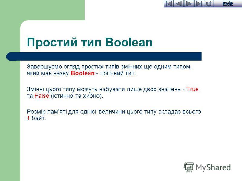 Exit Простий тип Boolean Завершуємо огляд простих типів змінних ще одним типом, який має назву Boolean - логічний тип. Змінні цього типу можуть набувати лише двох значень - True та False (істинно та хибно). Розмір пам'яті для однієї величини цього ти