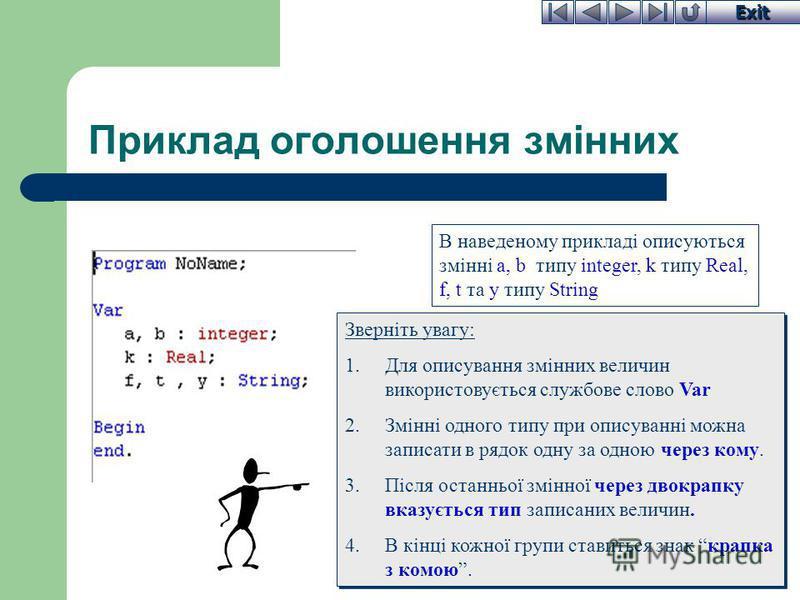 Exit Приклад оголошення змінних В наведеному прикладі описуються змінні a, b типу integer, k типу Real, f, t та y типу String Зверніть увагу: 1.Для описування змінних величин використовується службове слово Var 2.Змінні одного типу при описуванні мож