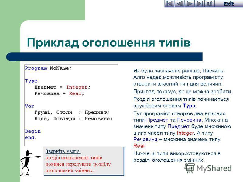 Exit Приклад оголошення типів Як було зазначено раніше, Паскаль- Алго надає можливість програмісту створити власний тип для величин. Приклад показує, як це можна зробити. Розділ оголошення типів починається службовим словом Type. Тут програміст створ
