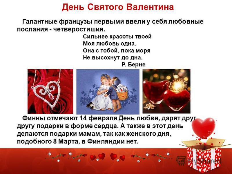 Галантные французы первыми ввели у себя любовные послания - четверостишия. Сильнее красоты твоей Моя любовь одна. Она с тобой, пока моря Не высохнут до дна. Р. Берне Финны отмечают 14 февраля День любви, дарят друг другу подарки в форме сердца. А так