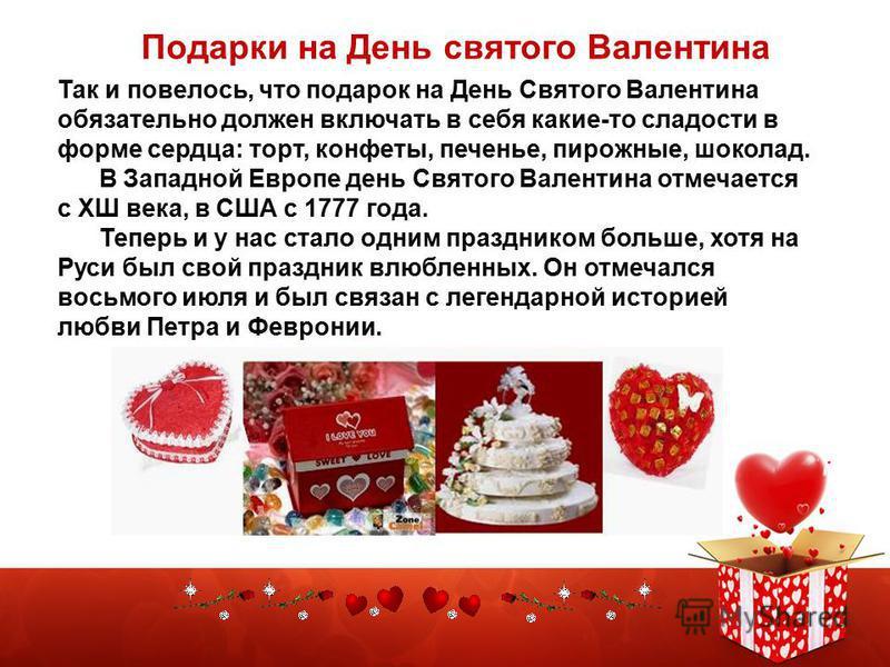 Подарки на День cвятoгo Валентина Так и повелось, что подарок на День Святого Валентина обязательно должен включать в себя какие-то сладости в форме сердца: торт, конфеты, печенье, пирожные, шоколад. В Западной Европе день Святого Валентина отмечаетс
