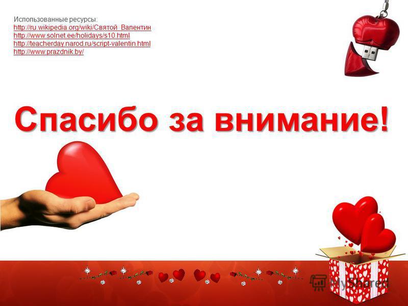 Спасибо за внимание! Использованные ресурсы: http://ru.wikipedia.org/wiki/Святой_Валентин http://www.solnet.ee/holidays/s10. html http://teacherday.narod.ru/script-valentin.html http://www.prazdnik.by/
