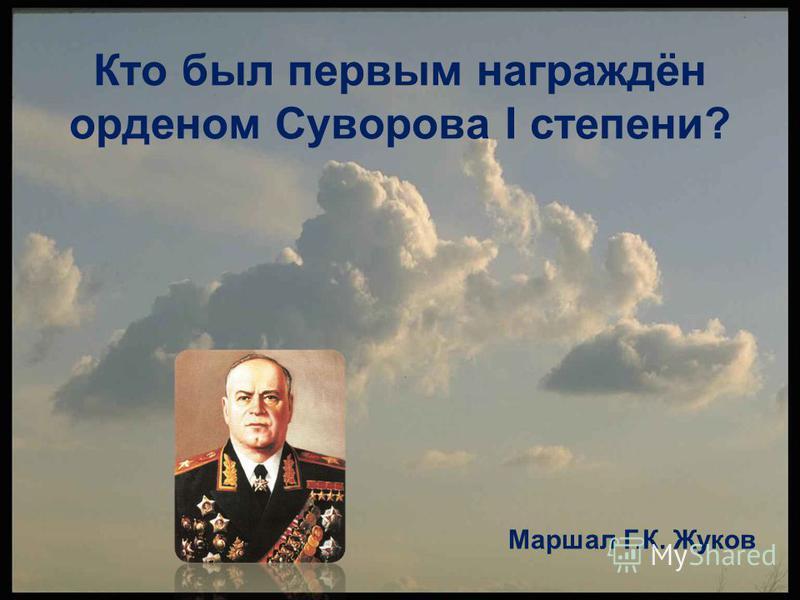 Кто был первым награждён орденом Суворова I степени? Маршал Г.К. Жуков