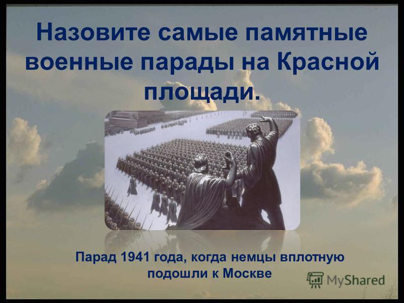 Назовите самые памятные военные парады на Красной площади. Парад 1941 года, когда немцы вплотную подошли к Москве