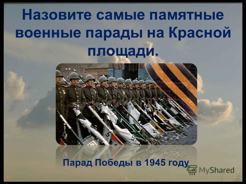 Назовите самые памятные военные парады на Красной площади. Парад Победы в 1945 году