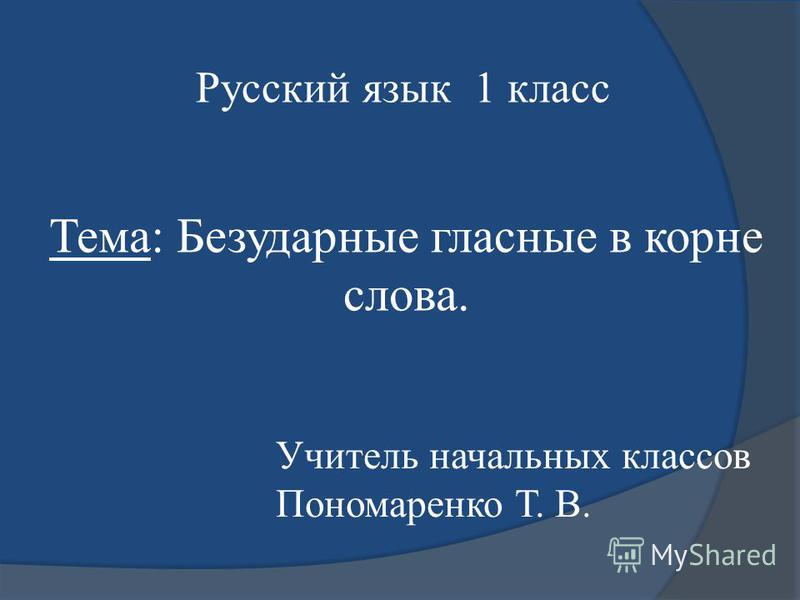 Тема: Безударные гласные в корне словва. Русcкий язык 1 класс Учитель начальных классов Пономаренко Т. В.