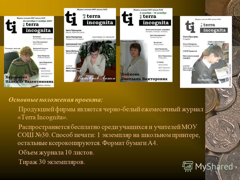 Основные положения проекта: Продукцией фирмы является черно-белый ежемесячный журнал «Terra Incognita». Распространяется бесплатно среди учащихся и учителей МОУ СОШ 30. Способ печати: 1 экземпляр на школьном принтере, остальные ксерокопируются. Форма
