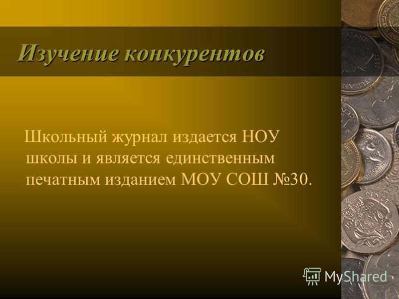 Изучение конкурентов Школьный журнал издается НОУ школы и является единственным печатным изданием МОУ СОШ 30.