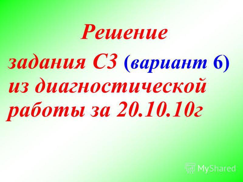Решение задания С3 (вариант 6) из диагностической работы за 20.10.10 г