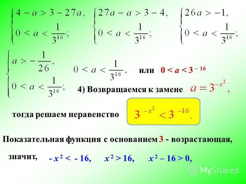 или 0 < a < 3 ̶ 16 4) Возвращаемся к замене тогда решаем неравенство Показательная функция с основанием 3 - возрастающая, значит, - х 2 < - 16, х 2 > 16, х 2 – 16 > 0,