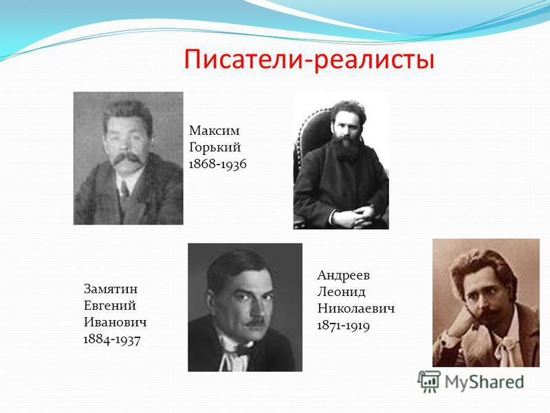 Писатели-реалисты Максим Горький 1868-1936 Андреев Леонид Николаевич 1871-1919 Замятин Евгений Иванович 1884-1937