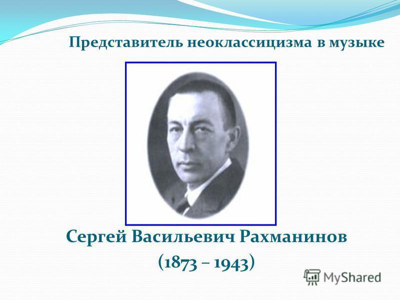 Сергей Васильевич Рахманинов (1873 – 1943) Представитель неоклассицизма в музыке