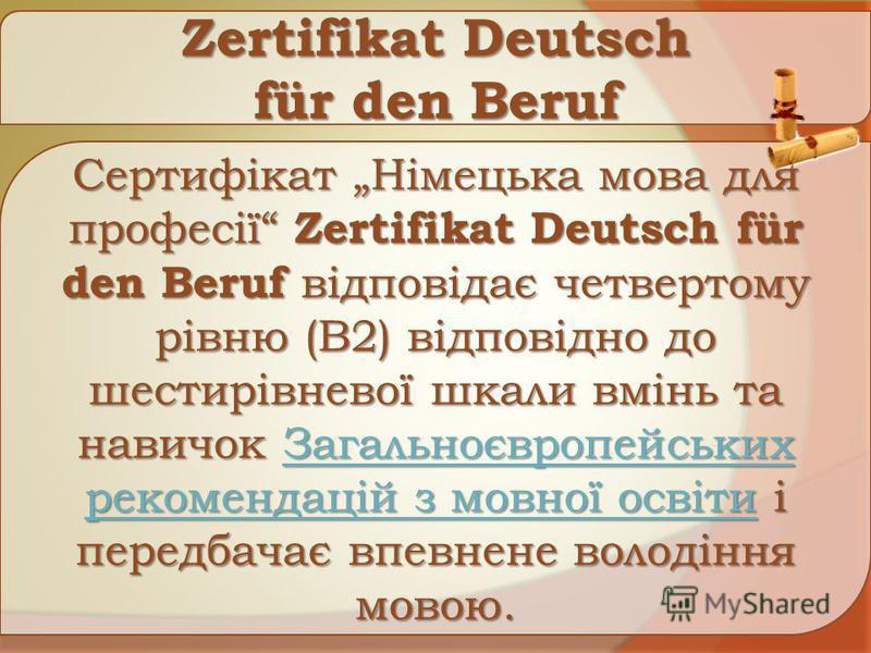 Zertifikat Deutsch für den Beruf Сертифікат Німецька мова для професії Zertifikat Deutsch für den Beruf відповідає четвертому рівню (B2) відповідно до шестирівневої шкали вмінь та навичок Загальноєвропейських рекомендацій з мовної освіти і передбачає