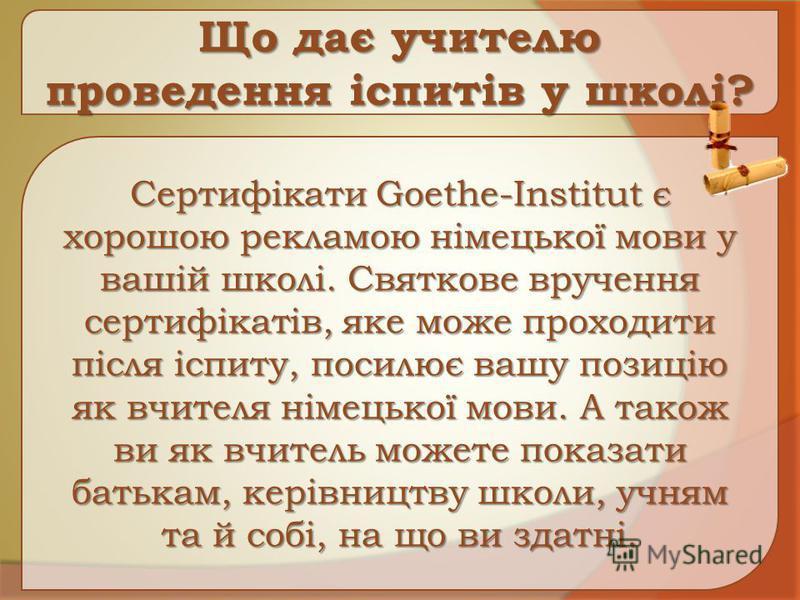 Що дає учителю проведення іспитів у школі? Сертифікати Goethe-Institut є хорошою рекламою німецької мови у вашій школі. Святкове вручення сертифікатів, яке може проходити після іспиту, посилює вашу позицію як вчителя німецької мови. А також ви як вчи