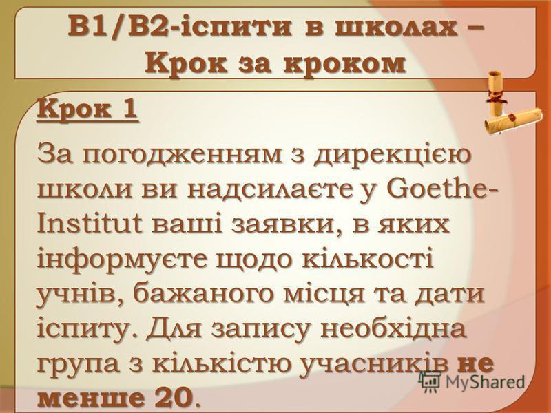 B1/B2-іспити в школах – Крок за кроком Крок 1 За погодженням з дирекцією школи ви надсилаєте у Goethe- Institut ваші заявки, в яких інформуєте щодо кількості учнів, бажаного місця та дати іспиту. Для запису необхідна група з кількістю учасників не ме