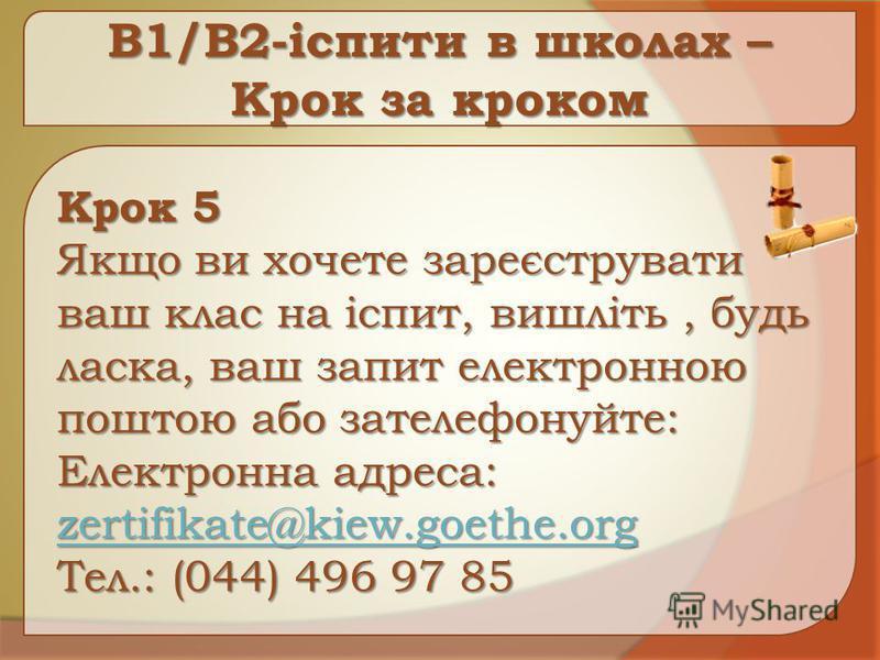 B1/B2-іспити в школах – Крок за кроком Крок 5 Якщо ви хочете зареєструвати ваш клас на іспит, вишліть, будь ласка, ваш запит електронною поштою або зателефонуйте: Електронна адреса: Електронна адреса: zertifikate@kiew.goethe.org Тел.: (044) 496 97 85