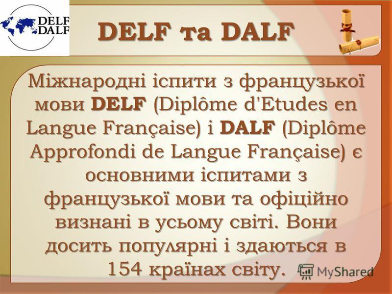 DЕLF та DАLF Міжнародні іспити з французької мови DELF (Diplôme d'Etudes en Langue Française) і DALF (Diplôme Approfondi de Langue Française) є основними іспитами з французької мови та офіційно визнані в усьому світі. Вони досить популярні і здаються