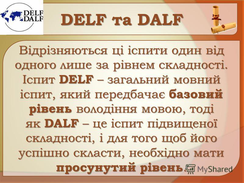 DЕLF та DАLF Відрізняються ці іспити один від одного лише за рівнем складності. Іспит DELF – загальний мовний іспит, який передбачає базовий рівень володіння мовою, тоді як DALF – це іспит підвищеної складності, і для того щоб його успішно скласти, н