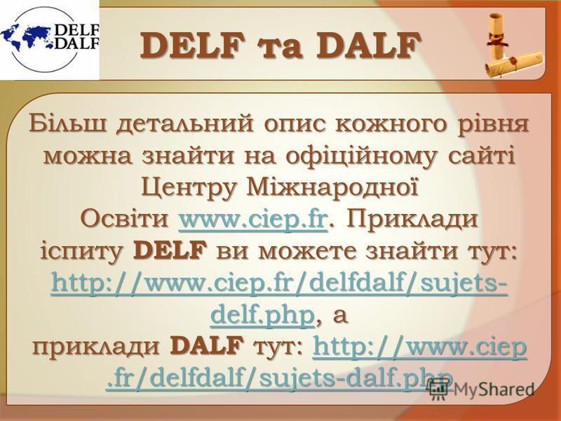 DЕLF та DАLF Більш детальний опис кожного рівня можна знайти на офіційному сайті Центру Міжнародної Освіти www.ciep.fr. Приклади іспиту DELF ви можете знайти тут: http://www.ciep.fr/delfdalf/sujets- delf.php, а приклади DALF тут: http://www.ciep.fr/d