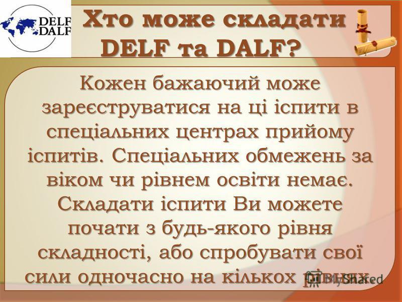 Хто може складати DЕLF та DАLF? Хто може складати DЕLF та DАLF? Кожен бажаючий може зареєструватися на ці іспити в спеціальних центрах прийому іспитів. Спеціальних обмежень за віком чи рівнем освіти немає. Складати іспити Ви можете почати з будь-яког