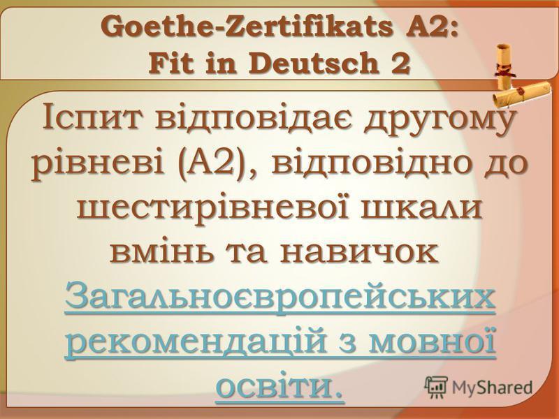 Goethe-Zertifikats A2: Fit in Deutsch 2 Іспит відповідає другому рівневі (A2), відповідно до шестирівневої шкали вмінь та навичок Іспит відповідає другому рівневі (A2), відповідно до шестирівневої шкали вмінь та навичок Загальноєвропейських рекоменда