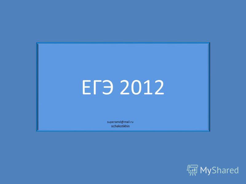 ЕГЭ 2012 superamd@mail.ru schekotikhin
