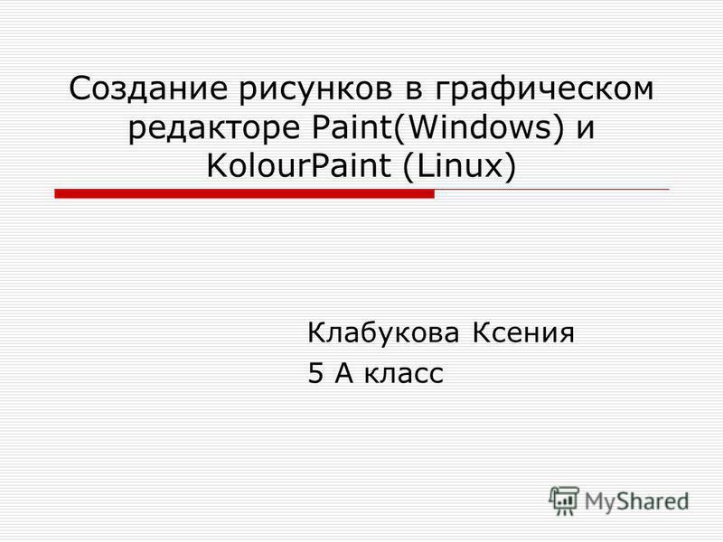 Создание рисунков в графическом редакторе Paint(Windows) и KolourPaint (Linux) Клабукова Ксения 5 А класс