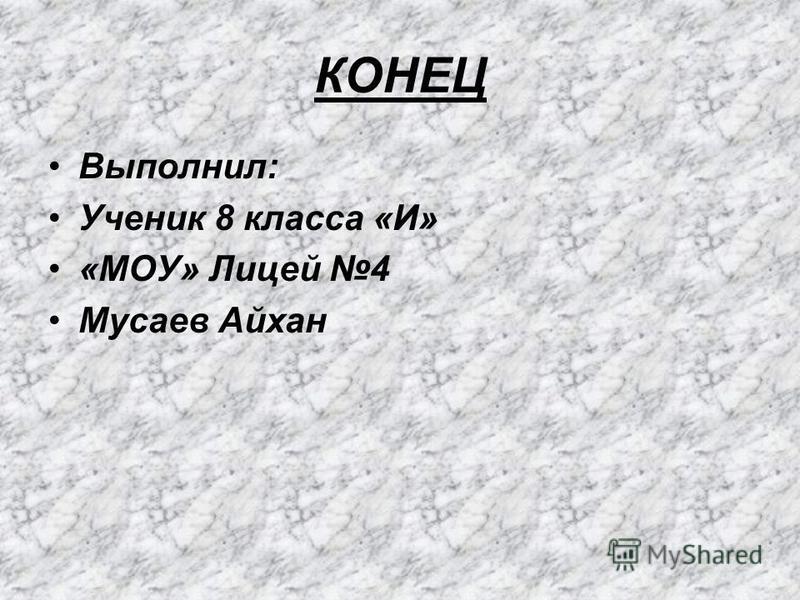 КОНЕЦ Выполнил: Ученик 8 класса «И» «МОУ» Лицей 4 Мусаев Айхан