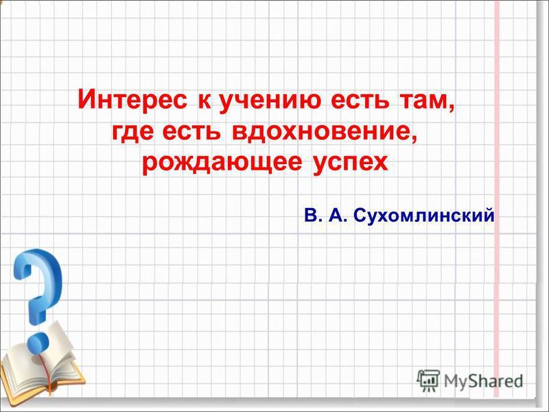 Интерес к учению есть там, где есть вдохновение, рождающее успех В. А. Сухомлинский