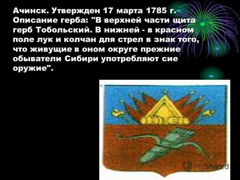 Ачинск. Утвержден 17 марта 1785 г. Описание герба: В верхней части щита герб Тобольский. В нижней - в красном поле лук и колчан для стрел в знак того, что живущие в оном округе прежние обыватели Сибири употребляют сие оружие.