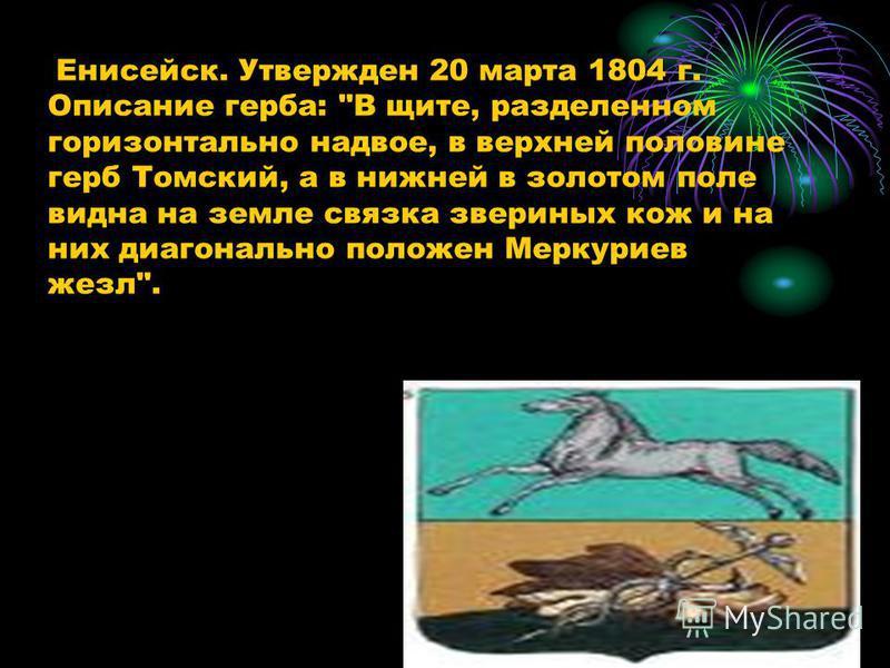 Енисейск. Утвержден 20 марта 1804 г. Описание герба: В щите, разделенном горизонтально надвое, в верхней половине герб Томский, а в нижней в золотом поле видна на земле связка звериных кож и на них диагонально положен Меркуриев жезл.