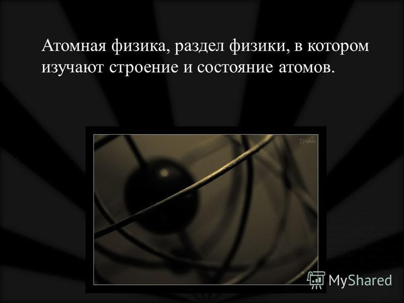 Атомная физика, раздел физики, в котором изучают строение и состояние атомов.