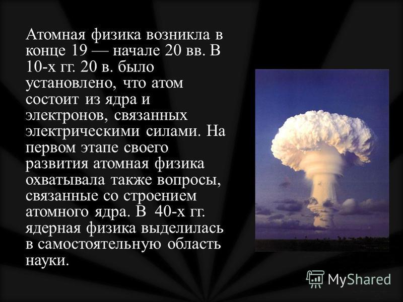 Атомная физика возникла в конце 19 начале 20 вв. В 10-х гг. 20 в. было установлено, что атом состоит из ядра и электронов, связанных электрическими силами. На первом этапе своего развития атомная физика охватывала также вопросы, связанные со строение