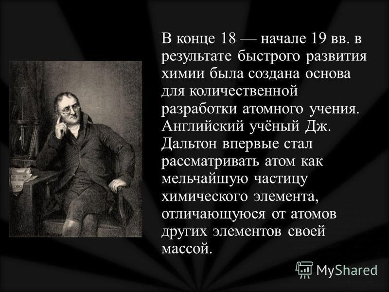 В конце 18 начале 19 вв. в результате быстрого развития химии была создана основа для количественной разработки атомного учения. Английский учёный Дж. Дальтон впервые стал рассматривать атом как мельчайшую частицу химического элемента, отличающуюся о
