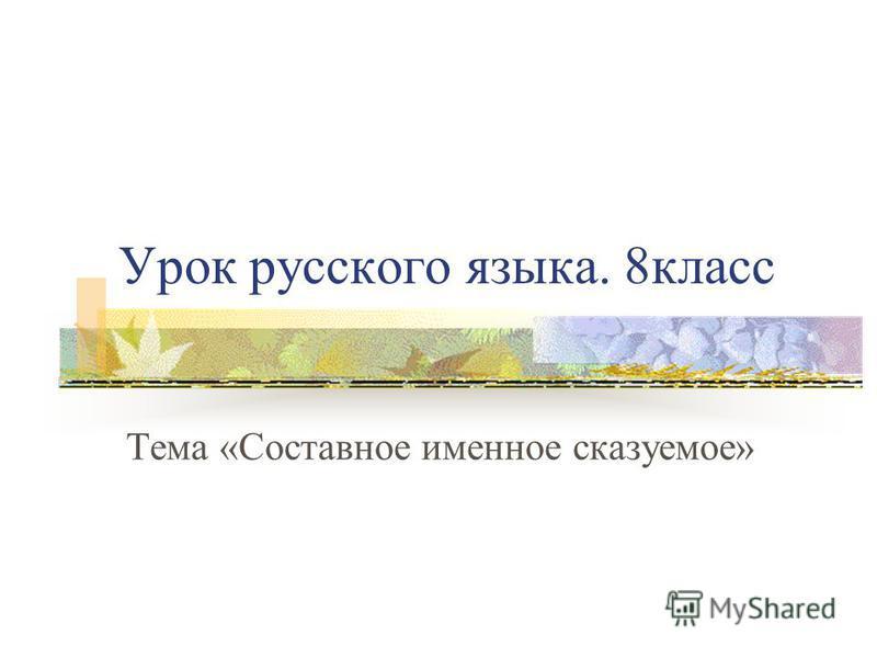 Урок русского языка. 8 класс Тема «Составное именное сказуемое»