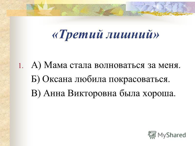 «Третий лишний» 1. А) Мама стала волноваться за меня. Б) Оксона любила покрасоваться. В) Анна Викторовна была хороша.