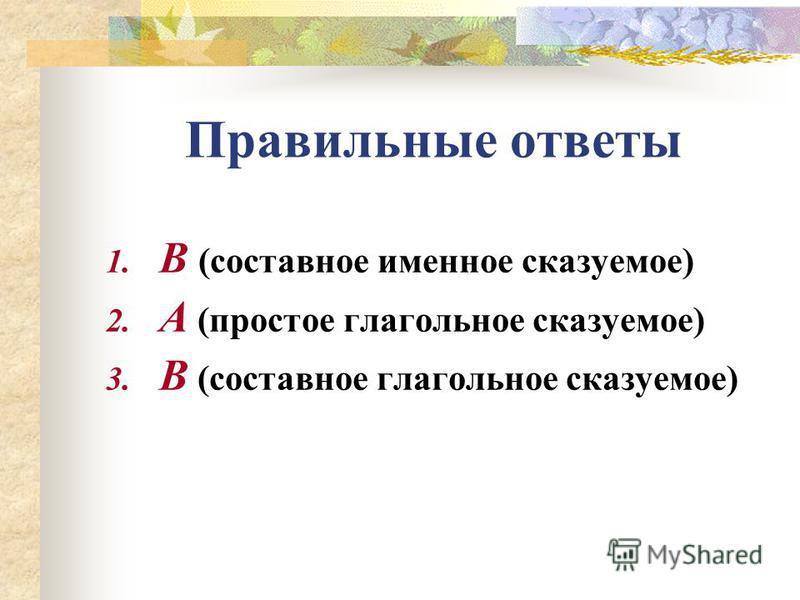 Правильные ответы 1. В (составное именное сказуемое) 2. А (простое глагольное сказуемое) 3. В (составное глагольное сказуемое)