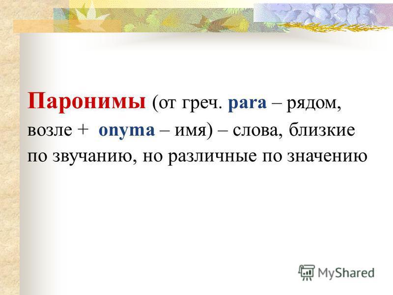 Паронимы (от греч. para – рядом, возле + onyma – имя) – слова, близкие по звучанию, но различные по значению