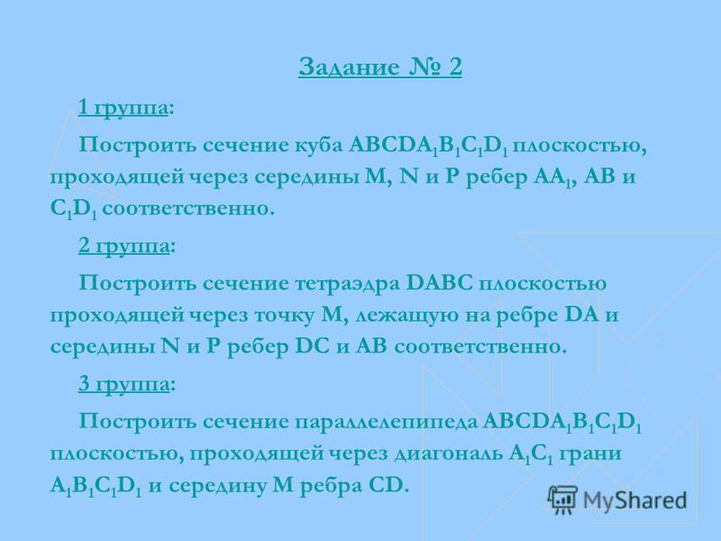 Задание 2 1 группа: Построить сечение куба ABCDA 1 B 1 C 1 D 1 плоскостью, проходящей через середины M, N и P ребер АА 1, АВ и C 1 D 1 соответственно. 2 группа: Построить сечение тетраэдра DABC плоскостью проходящей через точку М, лежащую на ребре DА