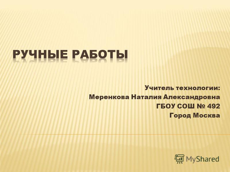 Учитель технологии: Меренкова Наталия Александровна ГБОУ СОШ 492 Город Москва