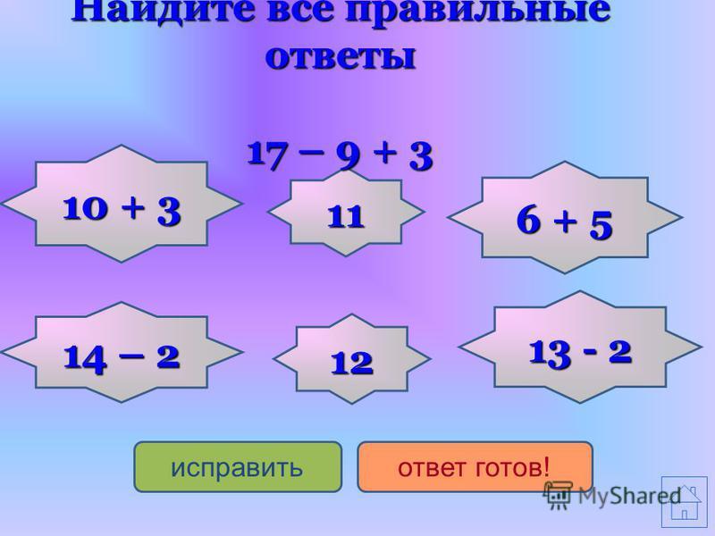 13 - 2 13 - 2 6 + 5 6 + 5 11 14 – 2 14 – 2 12 10 + 3 10 + 3 исправить ответ готов! Найдите все правильные ответы 17 – 9 + 3
